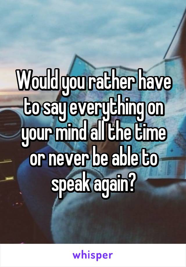 Would you rather have to say everything on your mind all the time or never be able to speak again?