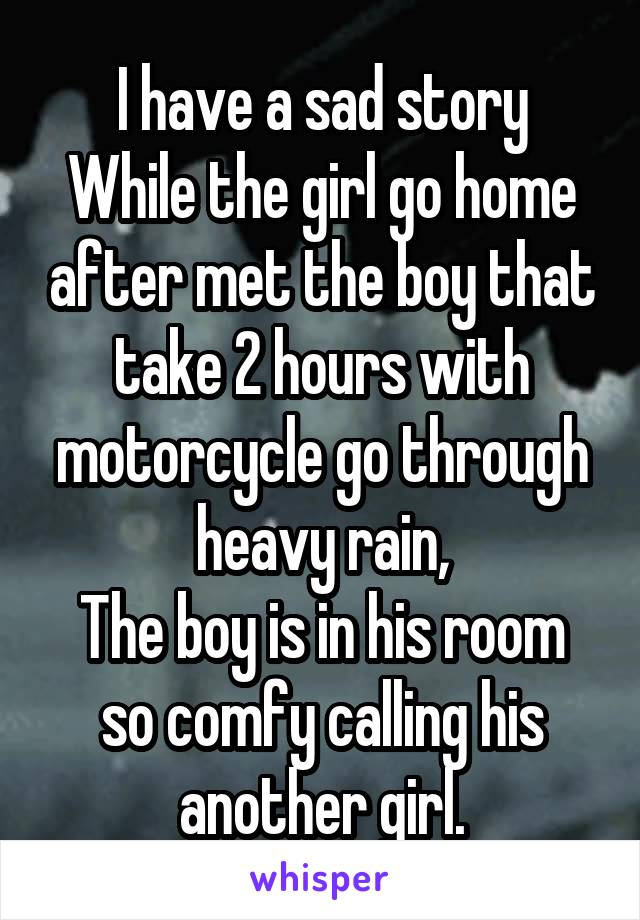 I have a sad story While the girl go home after met the boy that take 2 hours with motorcycle go through heavy rain, The boy is in his room so comfy calling his another girl.