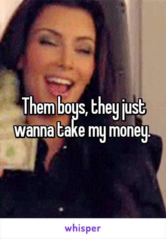 Them boys, they just wanna take my money.