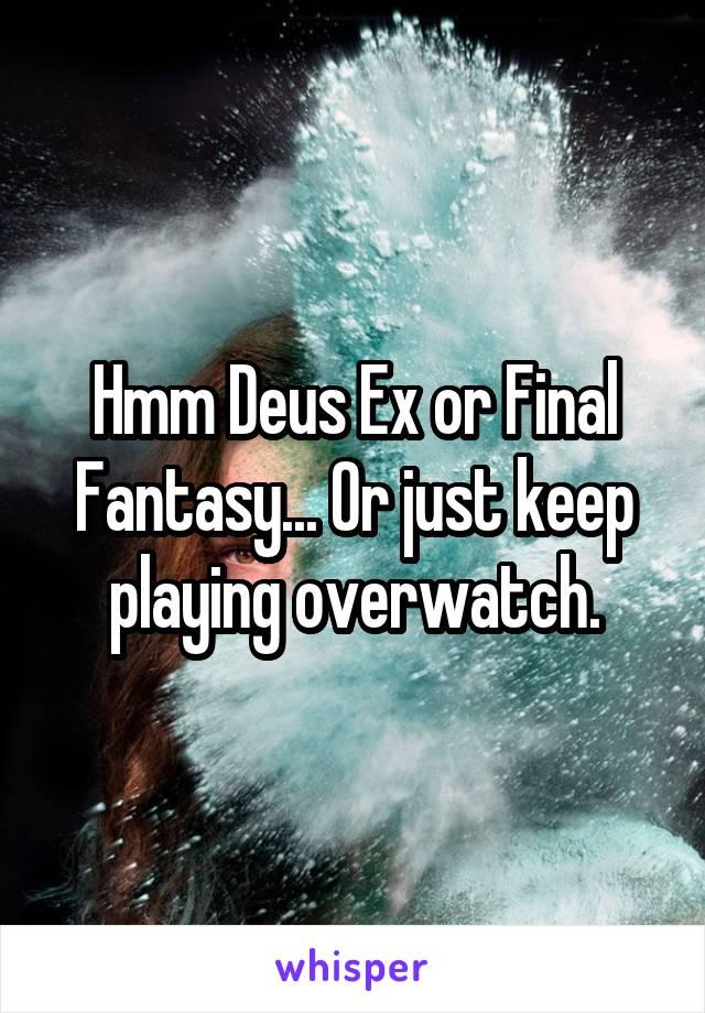 Hmm Deus Ex or Final Fantasy... Or just keep playing overwatch.