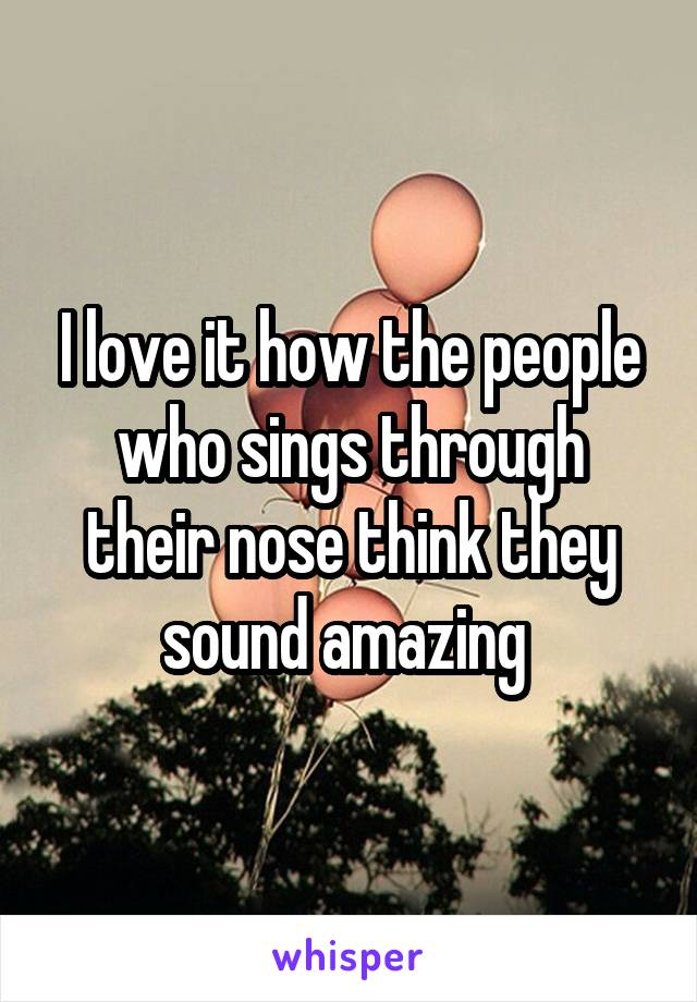 I love it how the people who sings through their nose think they sound amazing