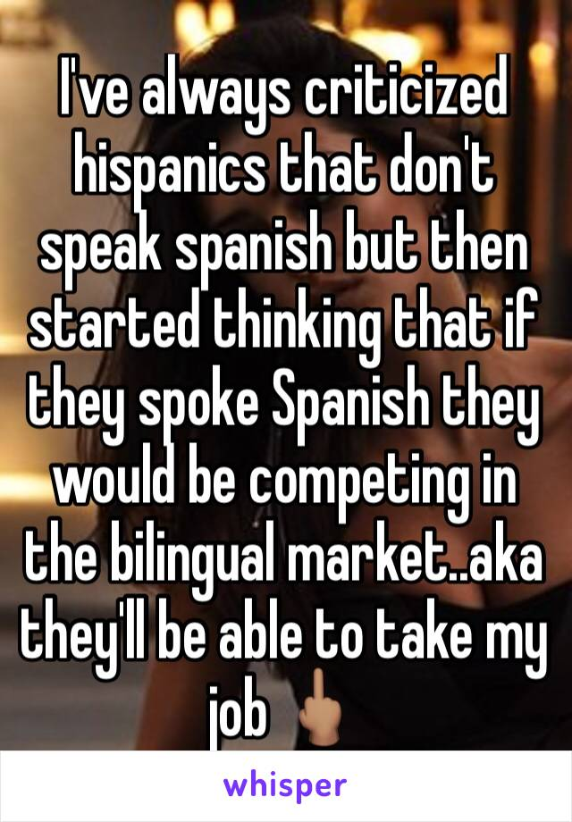 I've always criticized hispanics that don't speak spanish but then started thinking that if they spoke Spanish they would be competing in the bilingual market..aka they'll be able to take my job 🖕🏽