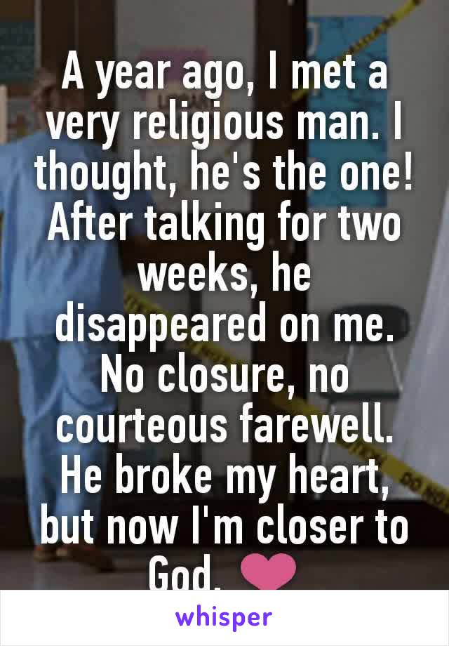A year ago, I met a very religious man. I thought, he's the one! After talking for two weeks, he disappeared on me. No closure, no courteous farewell. He broke my heart, but now I'm closer to God. ❤️