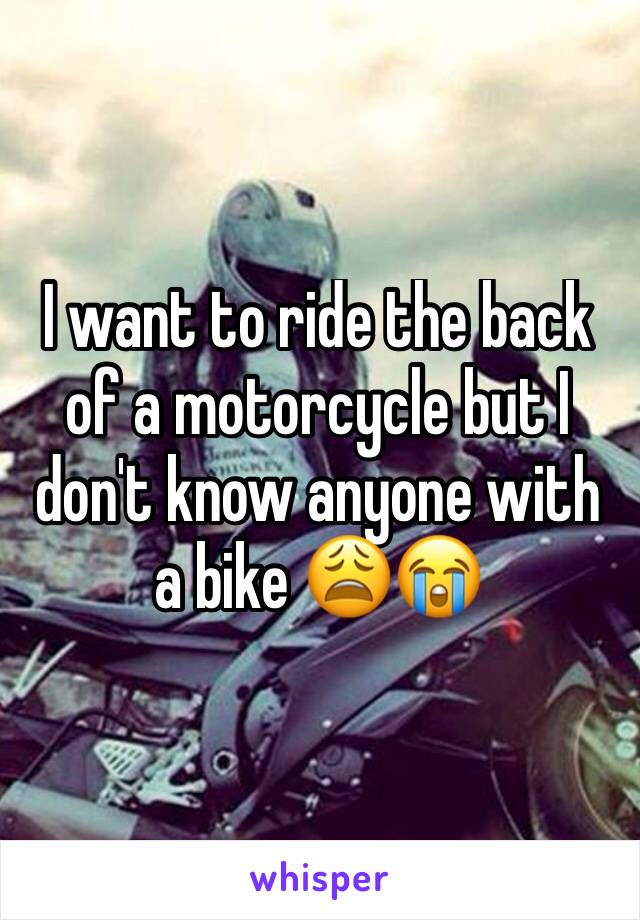 I want to ride the back of a motorcycle but I don't know anyone with a bike 😩😭