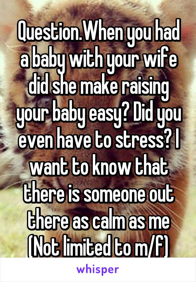 Question.When you had a baby with your wife did she make raising your baby easy? Did you even have to stress? I want to know that there is someone out there as calm as me (Not limited to m/f)