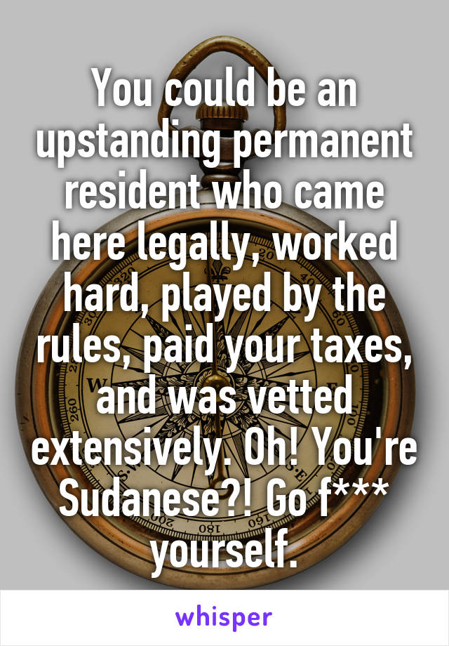 You could be an upstanding permanent resident who came here legally, worked hard, played by the rules, paid your taxes, and was vetted extensively. Oh! You're Sudanese?! Go f*** yourself.