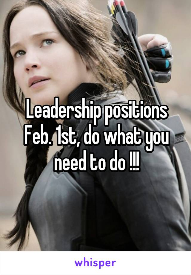 Leadership positions Feb. 1st, do what you need to do !!!