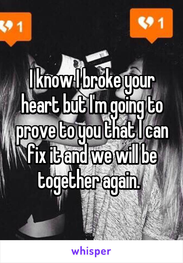 I know I broke your heart but I'm going to prove to you that I can fix it and we will be together again.