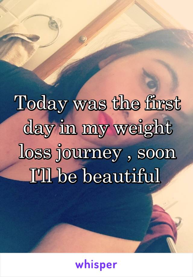 Today was the first day in my weight loss journey , soon I'll be beautiful