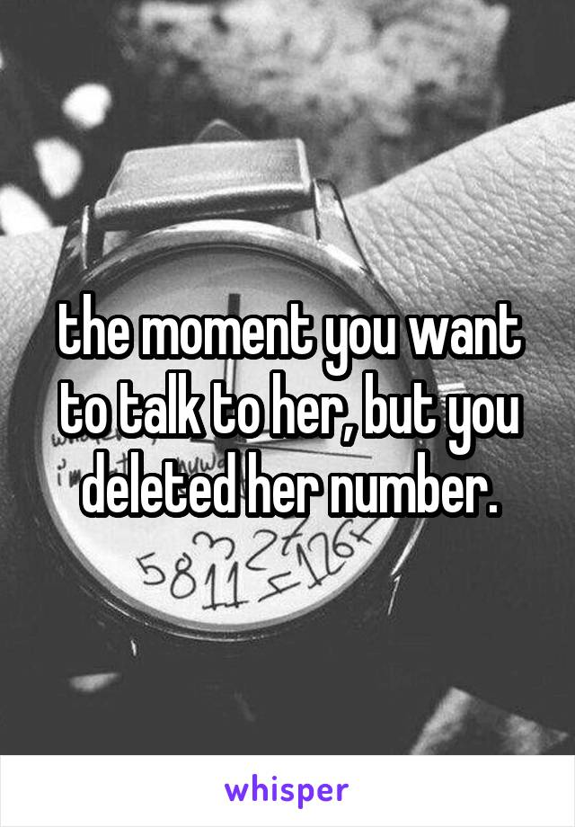 the moment you want to talk to her, but you deleted her number.