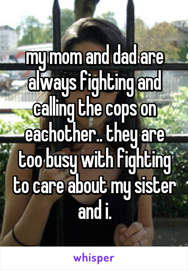 my mom and dad are always fighting and calling the cops on eachother.. they are too busy with fighting to care about my sister and i.