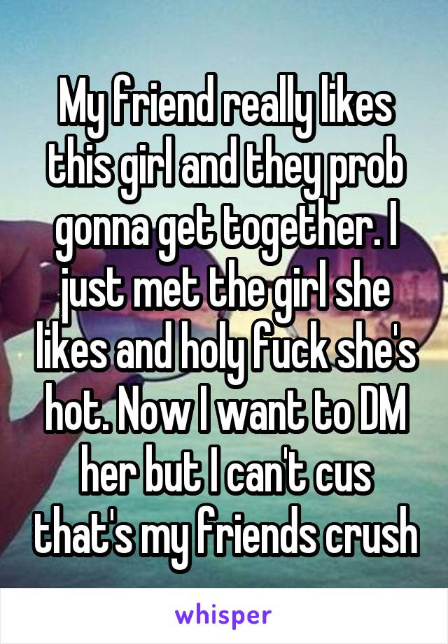 My friend really likes this girl and they prob gonna get together. I just met the girl she likes and holy fuck she's hot. Now I want to DM her but I can't cus that's my friends crush