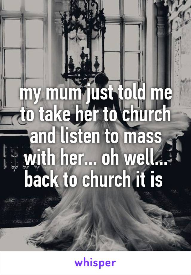 my mum just told me to take her to church and listen to mass with her... oh well... back to church it is