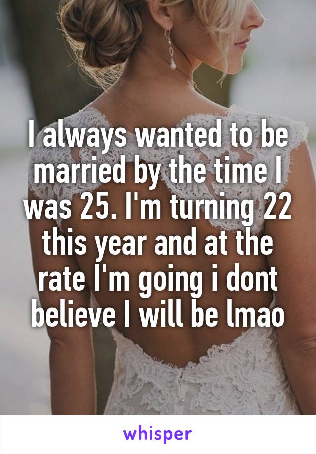 I always wanted to be married by the time I was 25. I'm turning 22 this year and at the rate I'm going i dont believe I will be lmao