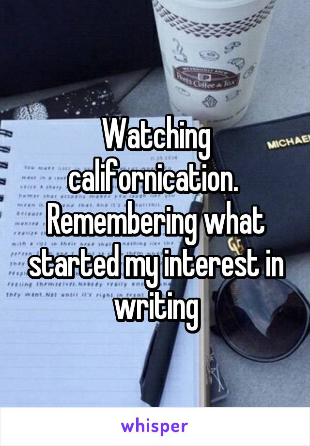 Watching californication.  Remembering what started my interest in writing