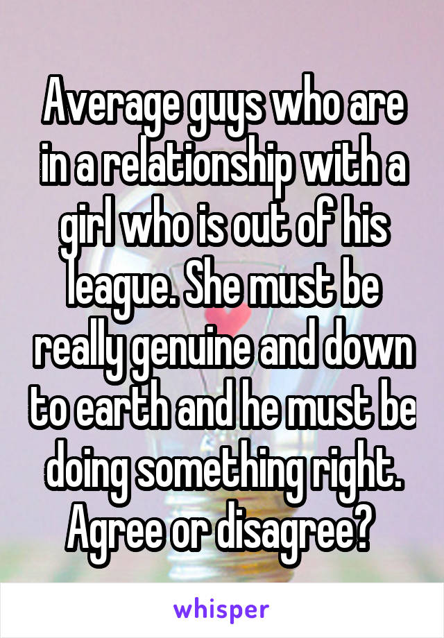 Average guys who are in a relationship with a girl who is out of his league. She must be really genuine and down to earth and he must be doing something right. Agree or disagree?