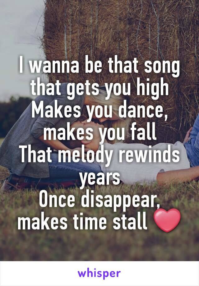 I wanna be that song that gets you high Makes you dance, makes you fall That melody rewinds years Once disappear, makes time stall ❤