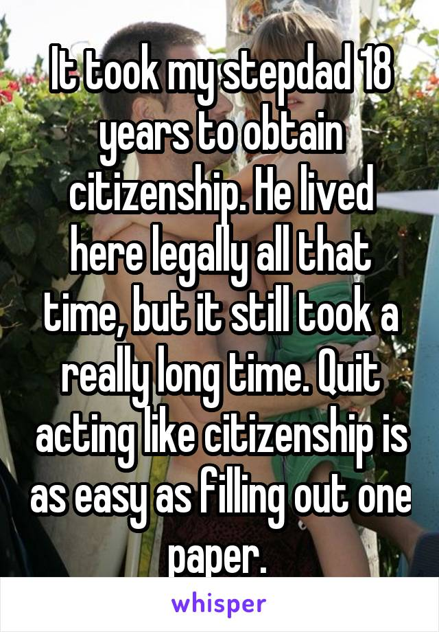It took my stepdad 18 years to obtain citizenship. He lived here legally all that time, but it still took a really long time. Quit acting like citizenship is as easy as filling out one paper.