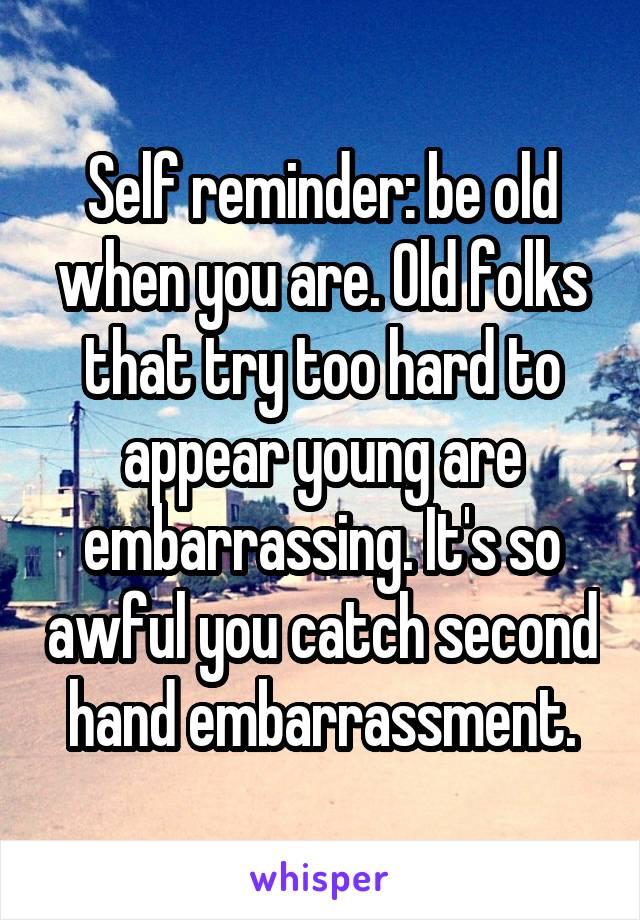 Self reminder: be old when you are. Old folks that try too hard to appear young are embarrassing. It's so awful you catch second hand embarrassment.