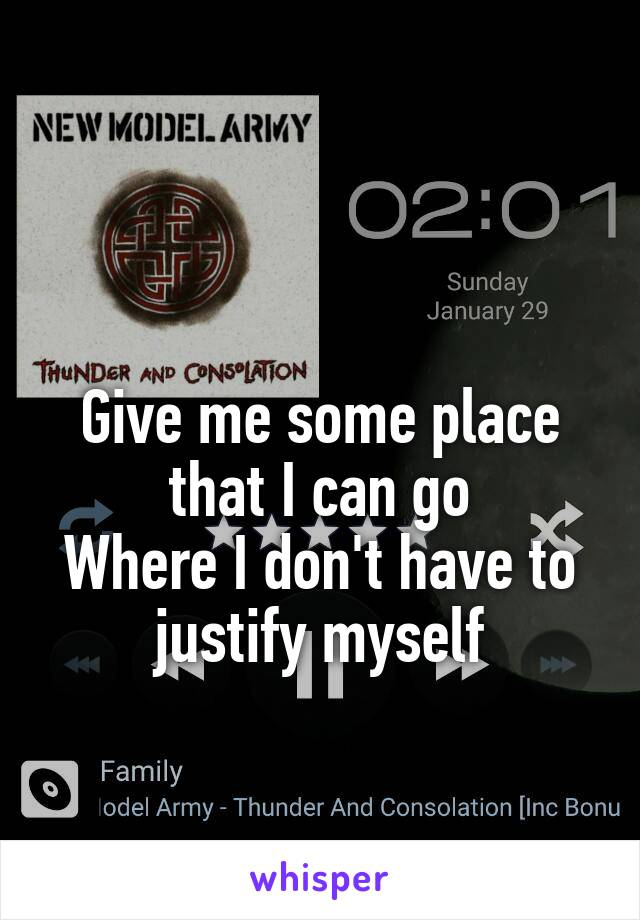 Give me some place that I can go Where I don't have to justify myself