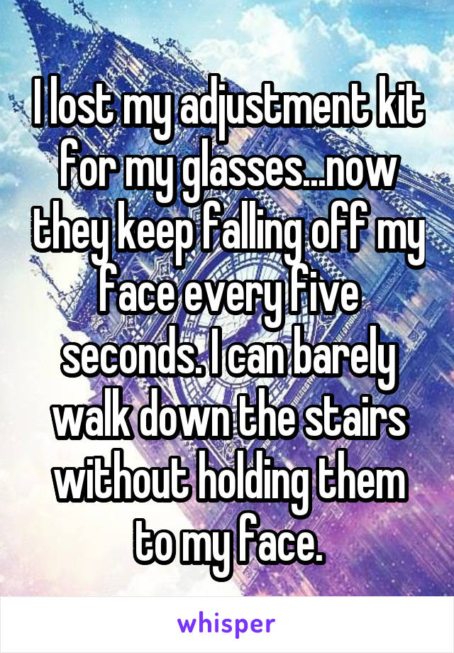 I lost my adjustment kit for my glasses...now they keep falling off my face every five seconds. I can barely walk down the stairs without holding them to my face.
