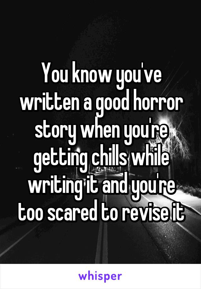 You know you've written a good horror story when you're getting chills while writing it and you're too scared to revise it