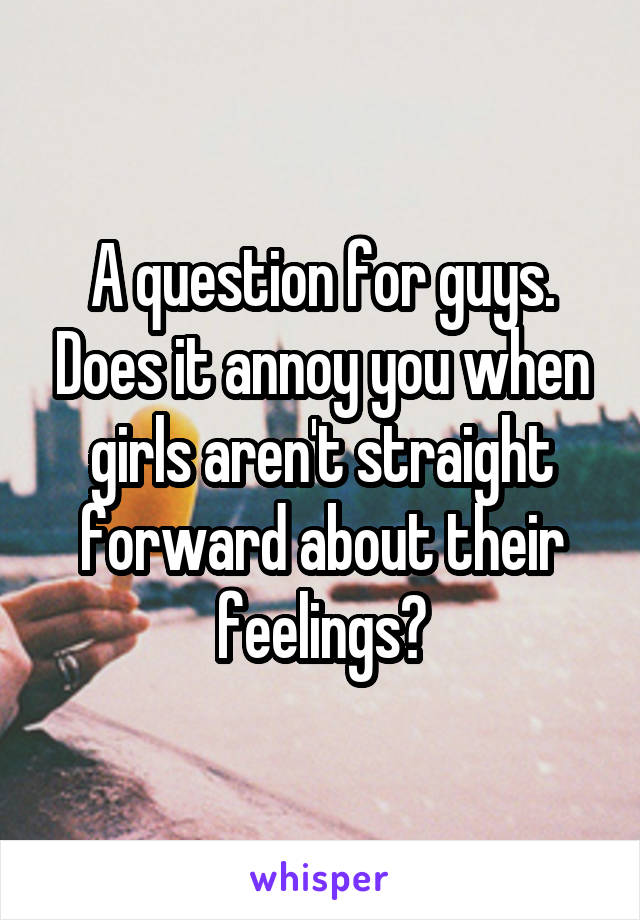 A question for guys. Does it annoy you when girls aren't straight forward about their feelings?