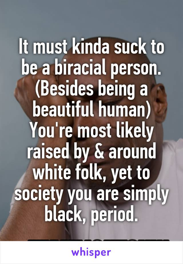 It must kinda suck to be a biracial person. (Besides being a beautiful human) You're most likely raised by & around white folk, yet to society you are simply black, period.