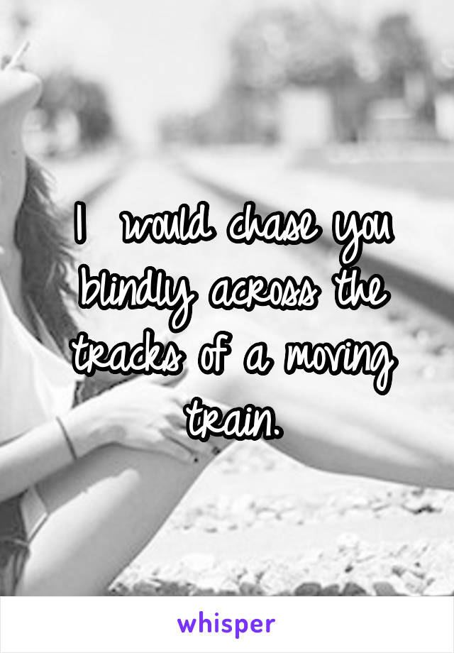I  would chase you blindly across the tracks of a moving train.