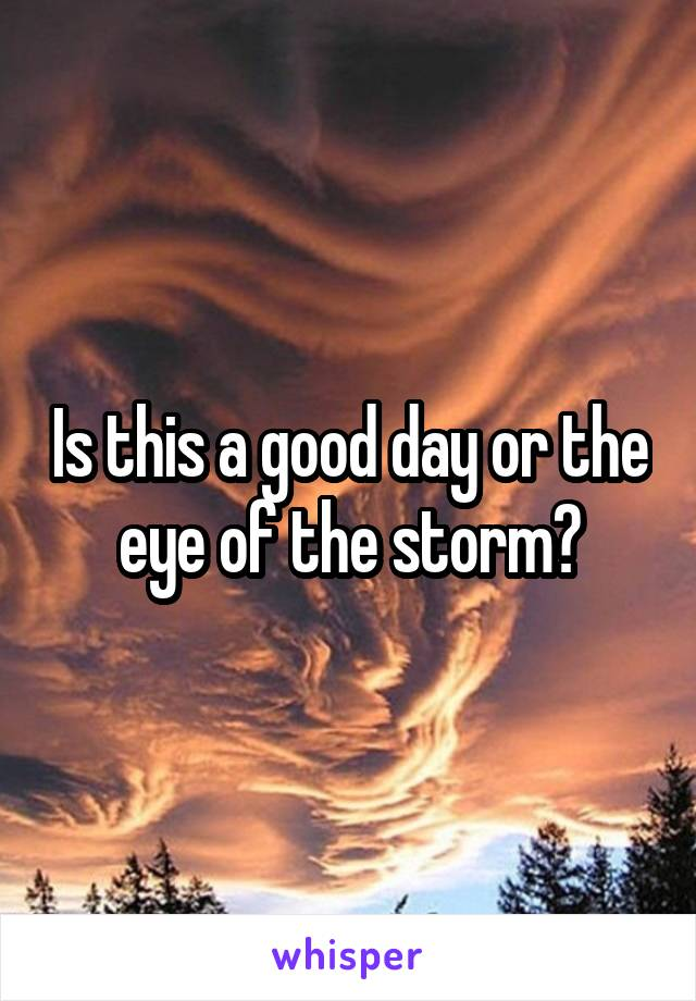 Is this a good day or the eye of the storm?