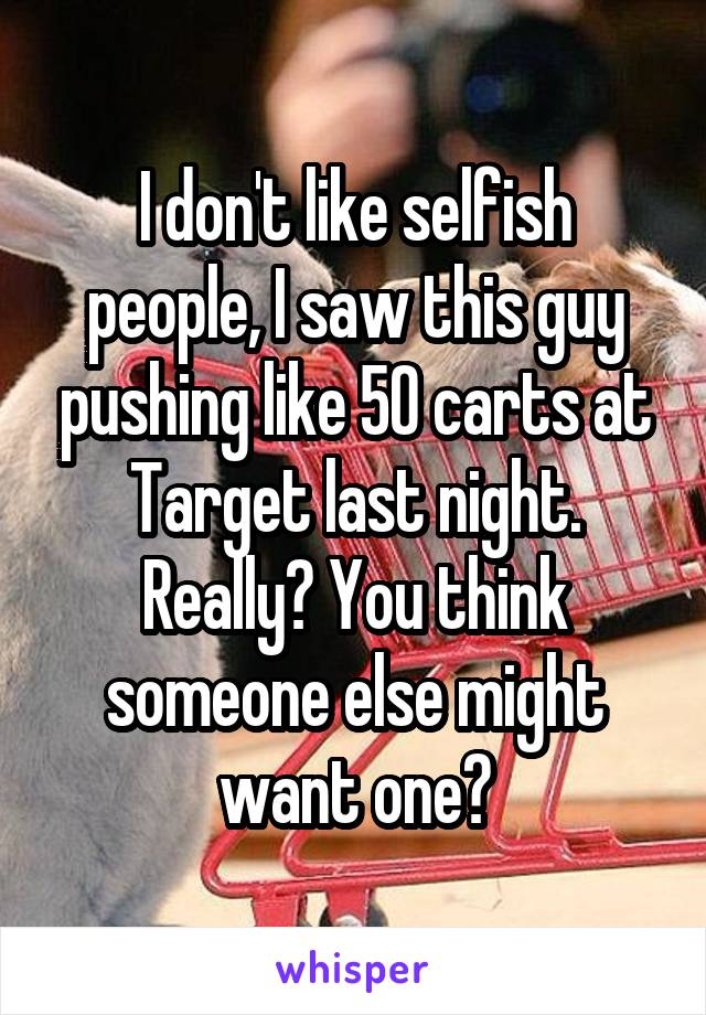 I don't like selfish people, I saw this guy pushing like 50 carts at Target last night. Really? You think someone else might want one?