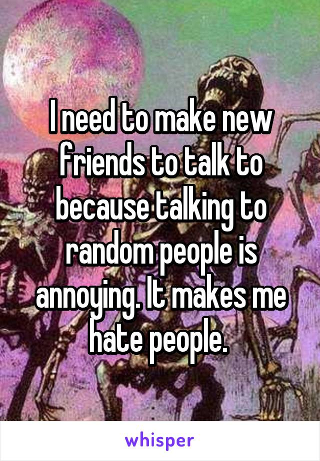 I need to make new friends to talk to because talking to random people is annoying. It makes me hate people.