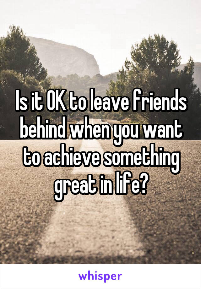 Is it OK to leave friends behind when you want to achieve something great in life?