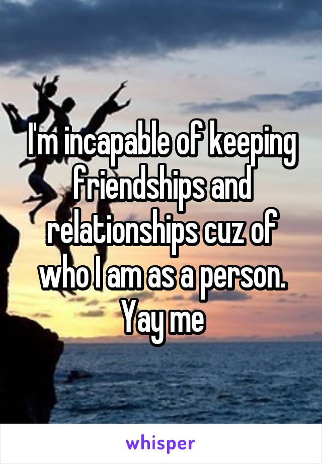 I'm incapable of keeping friendships and relationships cuz of who I am as a person. Yay me