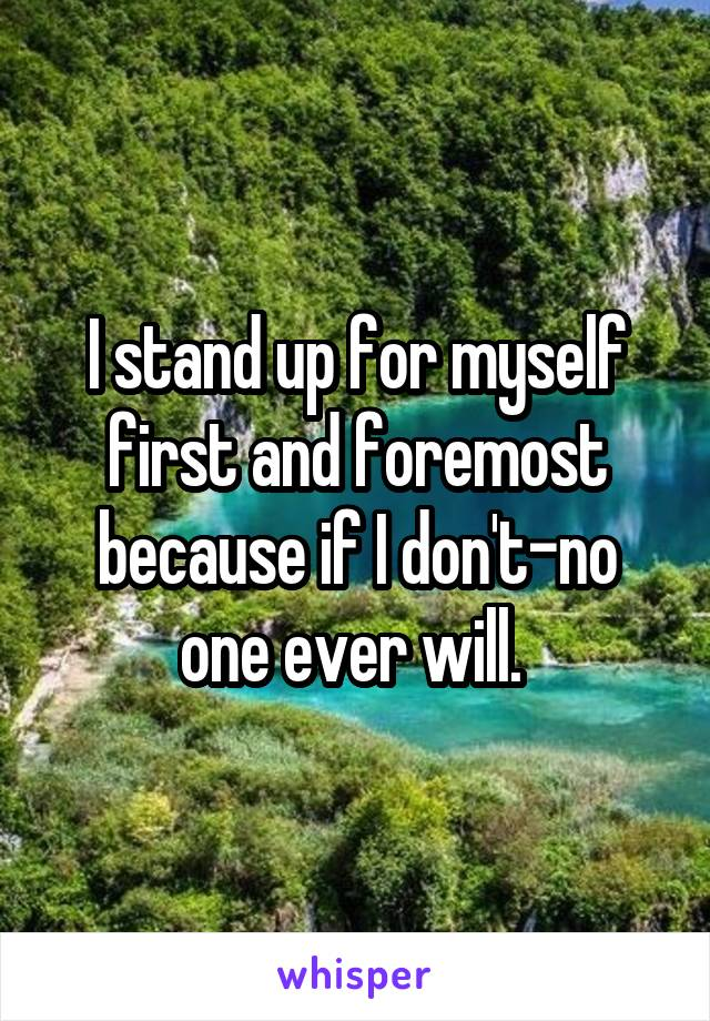 I stand up for myself first and foremost because if I don't-no one ever will.