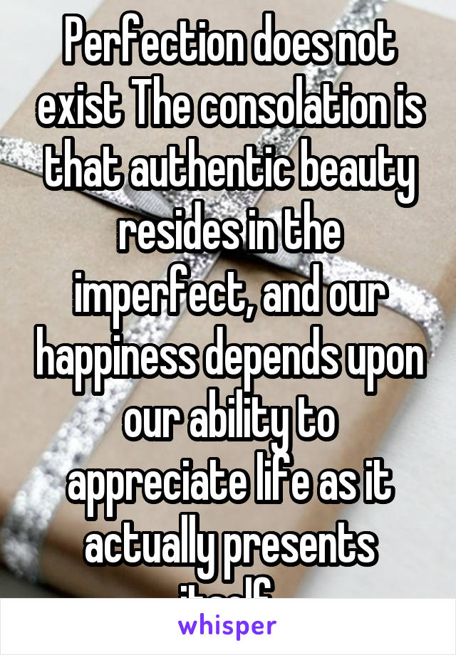 Perfection does not exist The consolation is that authentic beauty resides in the imperfect, and our happiness depends upon our ability to appreciate life as it actually presents itself.