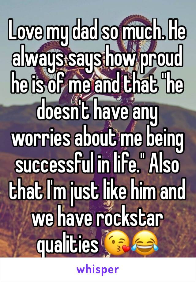 """Love my dad so much. He always says how proud he is of me and that """"he doesn't have any worries about me being successful in life."""" Also that I'm just like him and we have rockstar qualities 😘😂"""