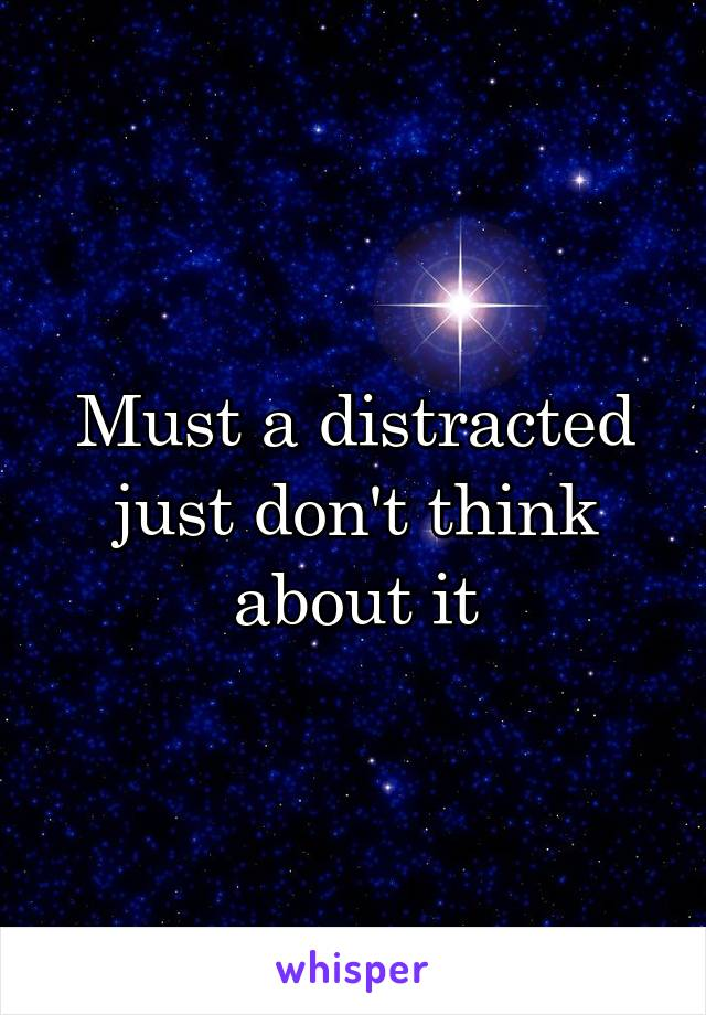 Must a distracted just don't think about it