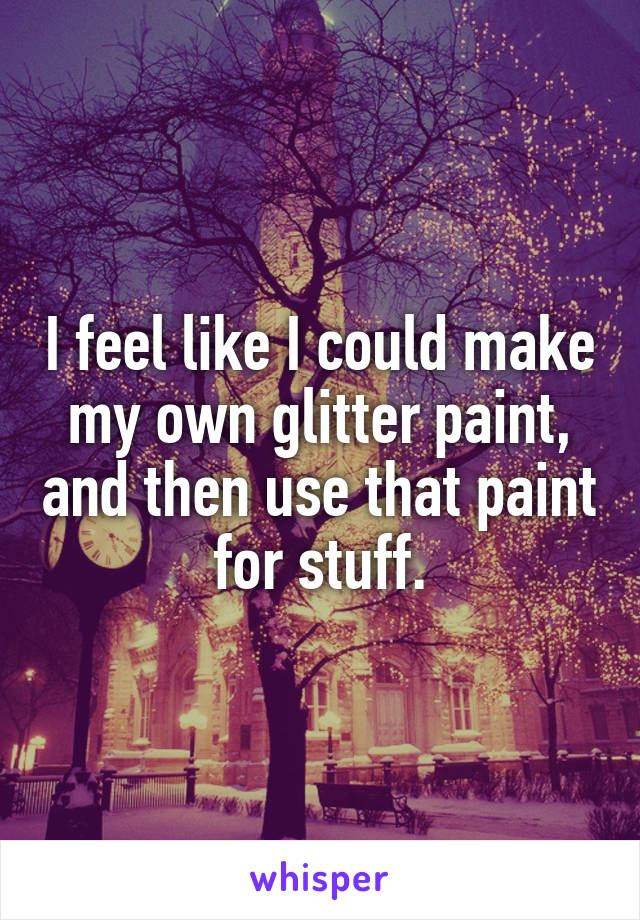 I feel like I could make my own glitter paint, and then use that paint for stuff.