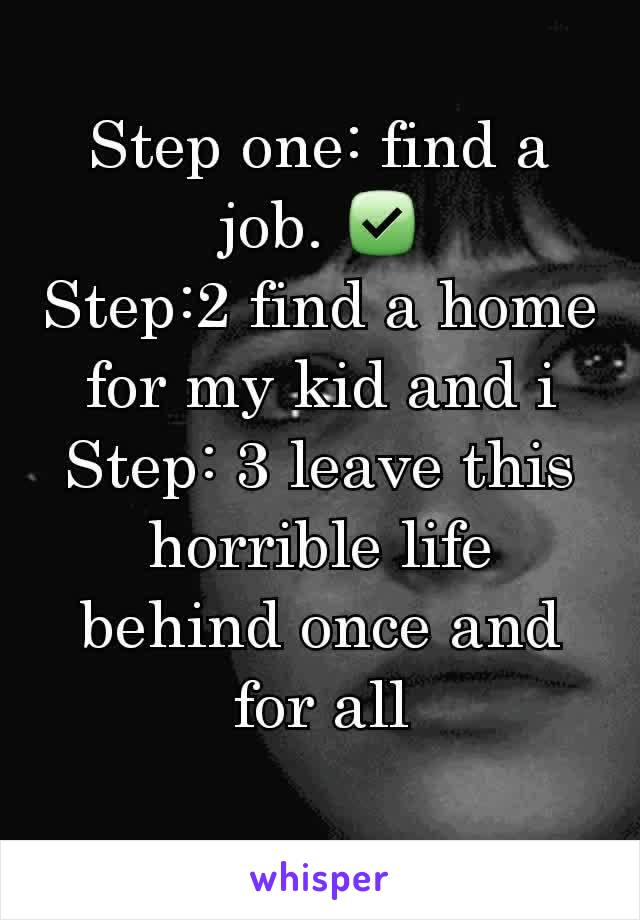 Step one: find a job. ✅ Step:2 find a home for my kid and i Step: 3 leave this horrible life behind once and for all