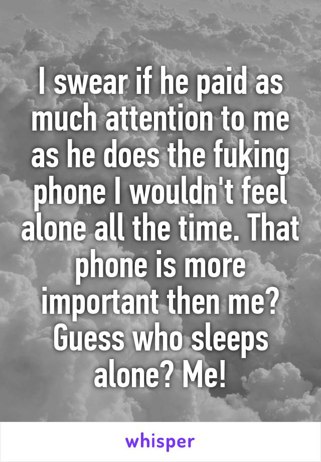 I swear if he paid as much attention to me as he does the fuking phone I wouldn't feel alone all the time. That phone is more important then me? Guess who sleeps alone? Me!