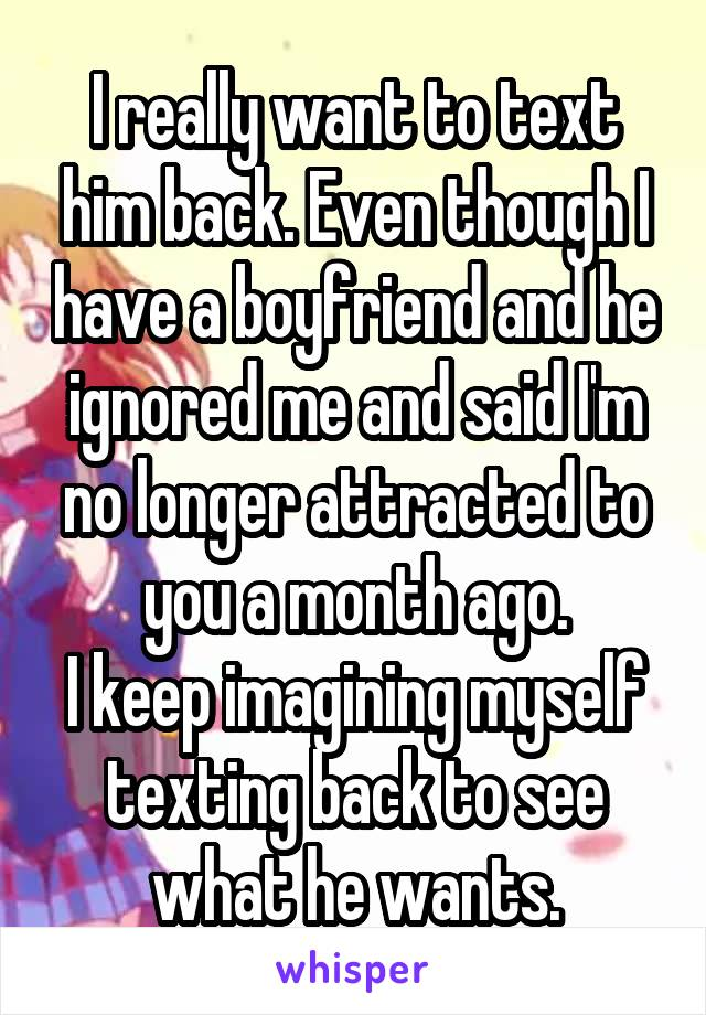 I really want to text him back. Even though I have a boyfriend and he ignored me and said I'm no longer attracted to you a month ago. I keep imagining myself texting back to see what he wants.