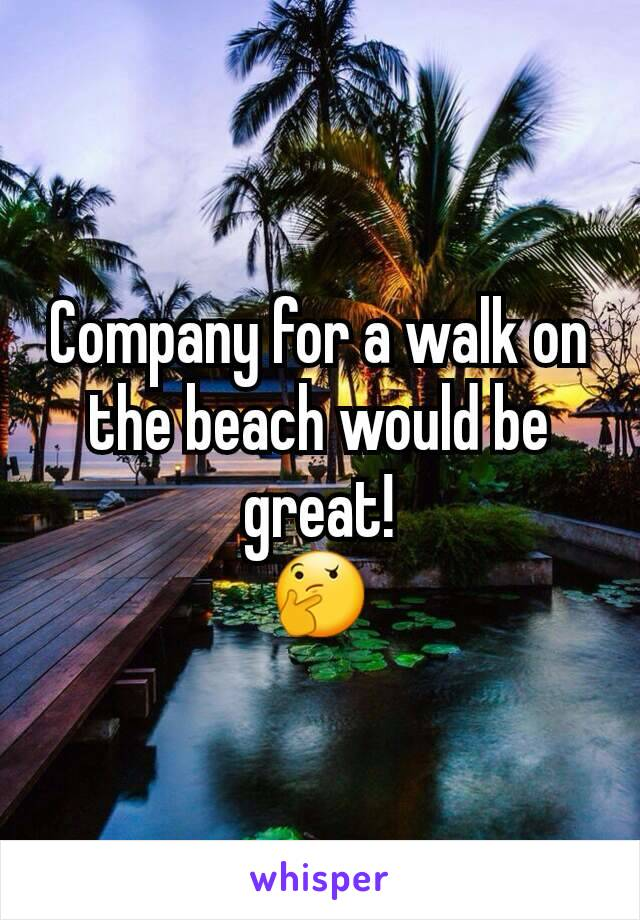 Company for a walk on the beach would be great! 🤔