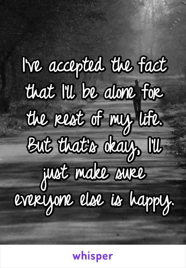 I've accepted the fact that I'll be alone for the rest of my life. But that's okay, I'll just make sure everyone else is happy.