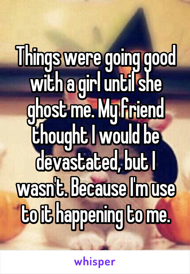 Things were going good with a girl until she ghost me. My friend thought I would be devastated, but I wasn't. Because I'm use to it happening to me.