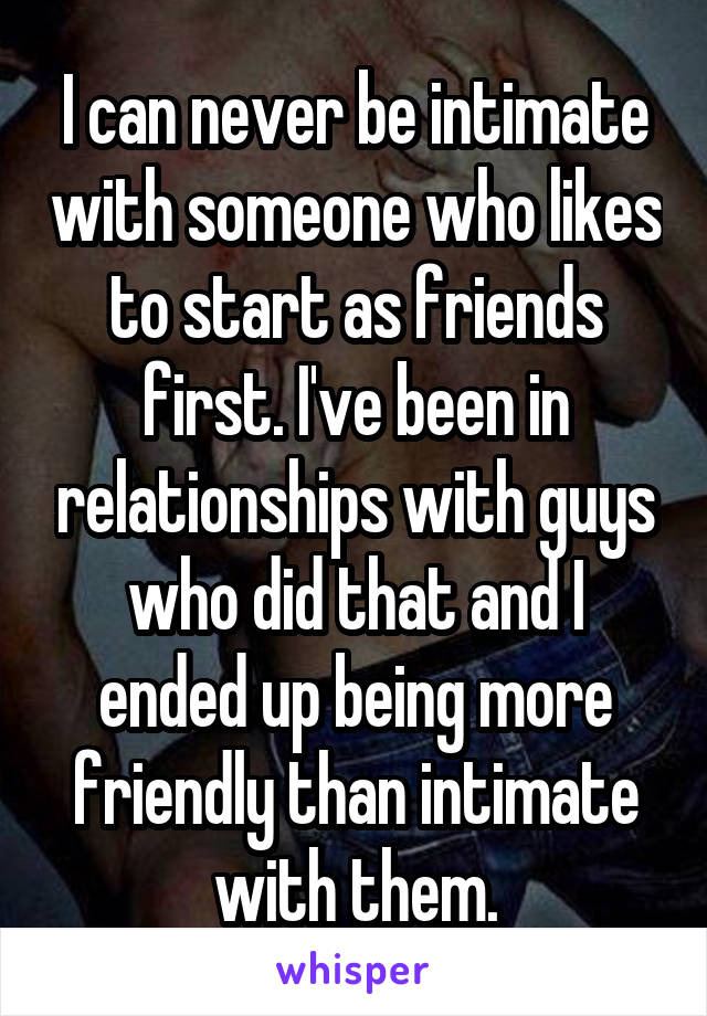 I can never be intimate with someone who likes to start as friends first. I've been in relationships with guys who did that and I ended up being more friendly than intimate with them.