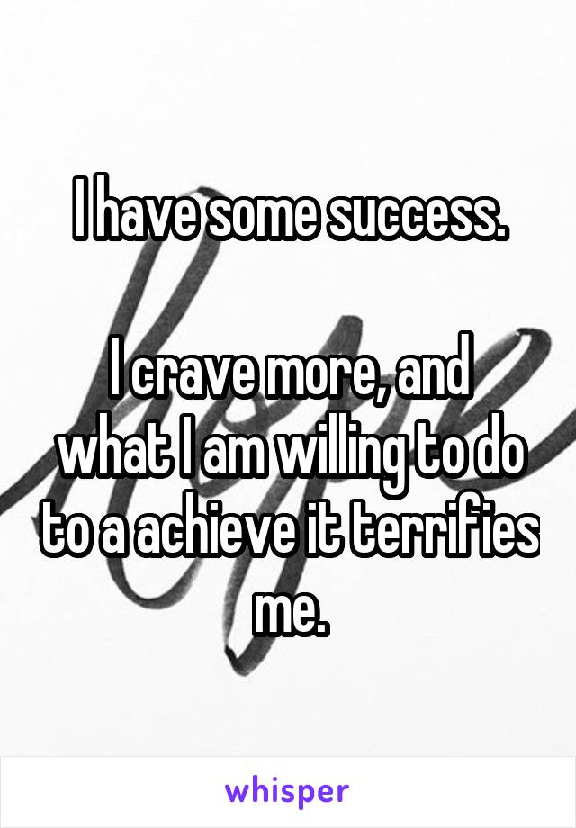 I have some success.  I crave more, and what I am willing to do to a achieve it terrifies me.