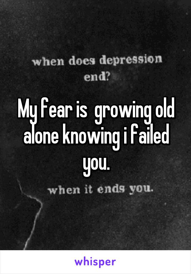 My fear is  growing old alone knowing i failed you.