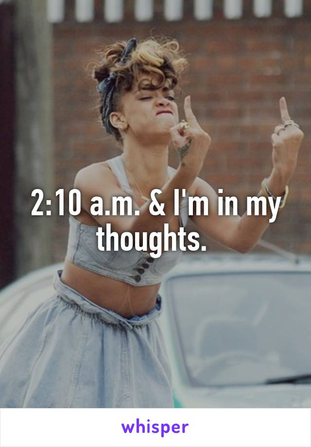2:10 a.m. & I'm in my thoughts.