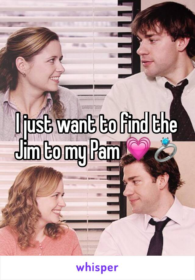 I just want to find the Jim to my Pam 💗💍
